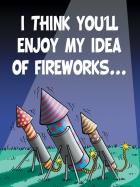 I THINK YOU'LL ENJOY MY IDEA OF FIREWORKS...