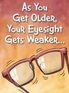 AS YOU GET OLDER YOUR EYESIGHT GETS WEAKER